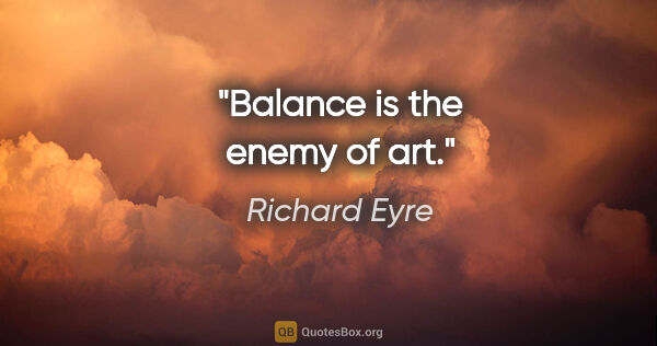 "Richard Eyre quote: ""Balance is the enemy of art."""