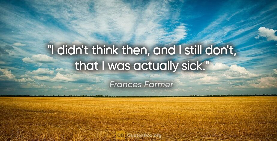 """Frances Farmer quote: """"I didn't think then, and I still don't, that I was actually sick."""""""
