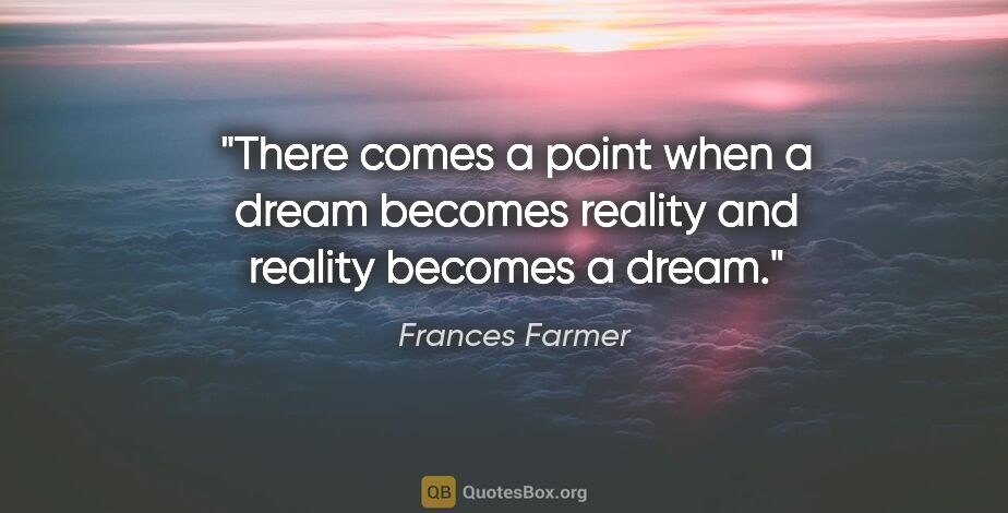 """Frances Farmer quote: """"There comes a point when a dream becomes reality and reality..."""""""
