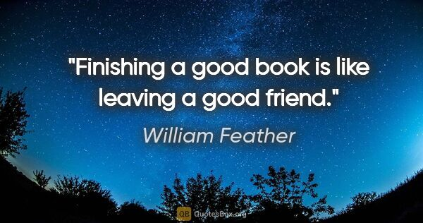 "William Feather quote: ""Finishing a good book is like leaving a good friend."""