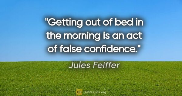 "Jules Feiffer quote: ""Getting out of bed in the morning is an act of false confidence."""