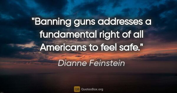 "Dianne Feinstein quote: ""Banning guns addresses a fundamental right of all Americans to..."""