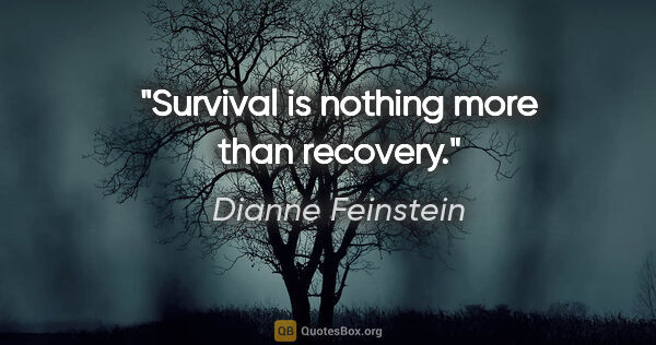 "Dianne Feinstein quote: ""Survival is nothing more than recovery."""