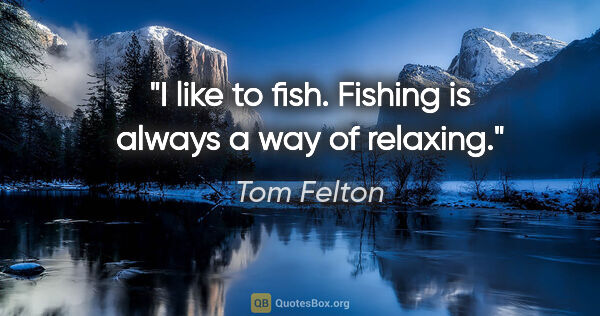 "Tom Felton quote: ""I like to fish. Fishing is always a way of relaxing."""