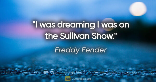 "Freddy Fender quote: ""I was dreaming I was on the Sullivan Show."""