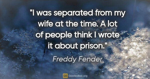 "Freddy Fender quote: ""I was separated from my wife at the time. A lot of people..."""