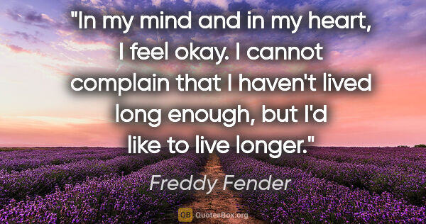 "Freddy Fender quote: ""In my mind and in my heart, I feel okay. I cannot complain..."""