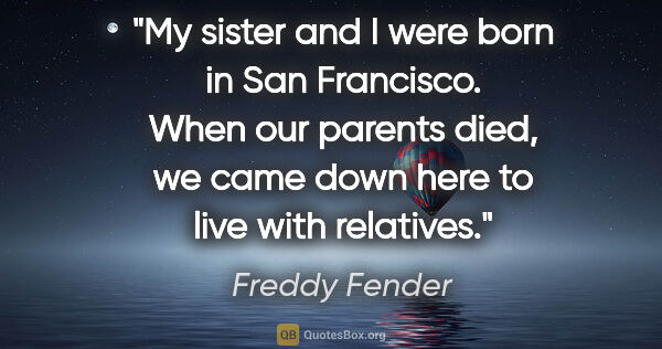 "Freddy Fender quote: ""My sister and I were born in San Francisco. When our parents..."""
