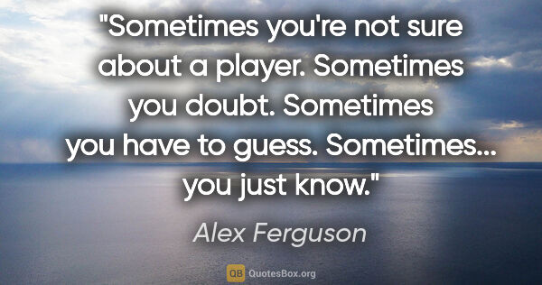 "Alex Ferguson quote: ""Sometimes you're not sure about a player. Sometimes you doubt...."""