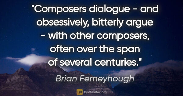 "Brian Ferneyhough quote: ""Composers dialogue - and obsessively, bitterly argue - with..."""