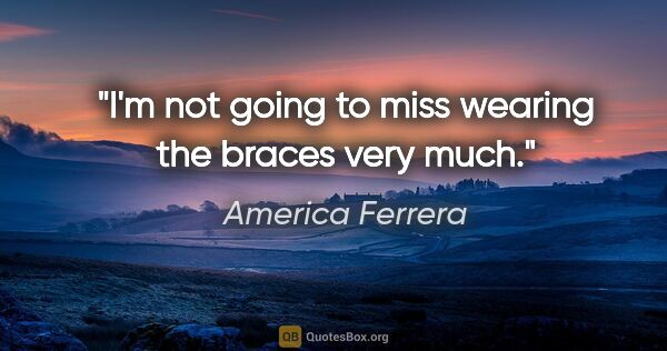 "America Ferrera quote: ""I'm not going to miss wearing the braces very much."""