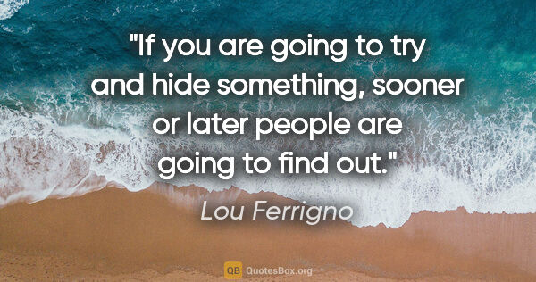 "Lou Ferrigno quote: ""If you are going to try and hide something, sooner or later..."""