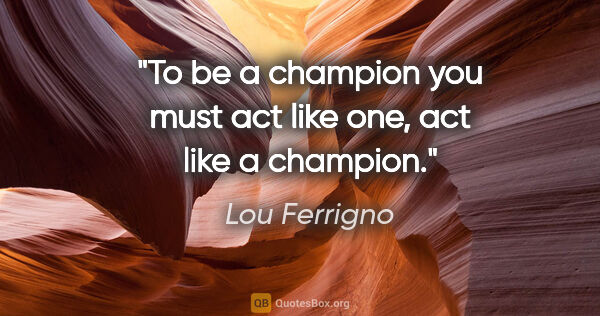 "Lou Ferrigno quote: ""To be a champion you must act like one, act like a champion."""