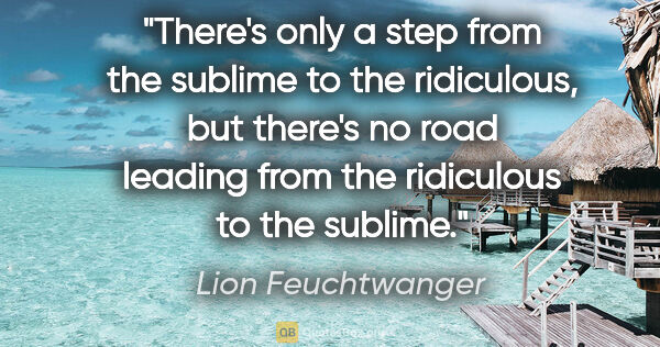 "Lion Feuchtwanger quote: ""There's only a step from the sublime to the ridiculous, but..."""