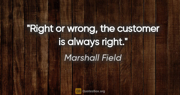 "Marshall Field quote: ""Right or wrong, the customer is always right."""