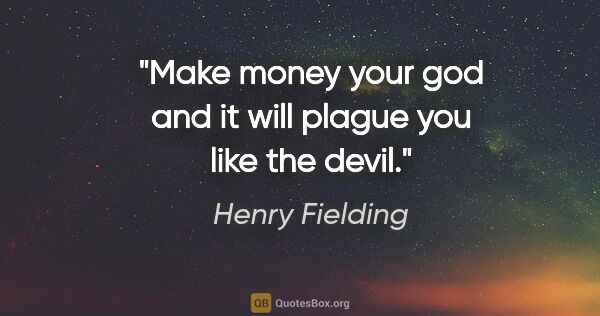 "Henry Fielding quote: ""Make money your god and it will plague you like the devil."""