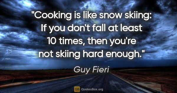 "Guy Fieri quote: ""Cooking is like snow skiing: If you don't fall at least 10..."""
