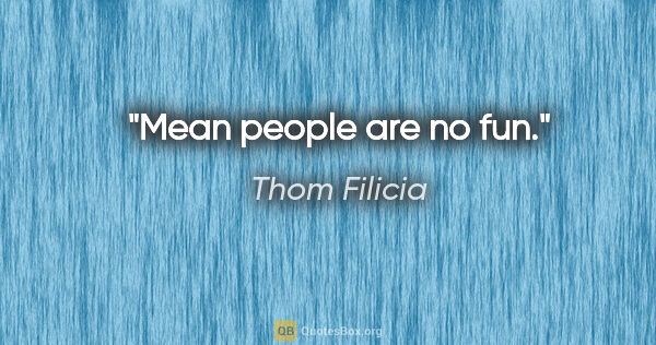 "Thom Filicia quote: ""Mean people are no fun."""