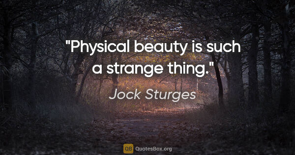 "Jock Sturges quote: ""Physical beauty is such a strange thing."""