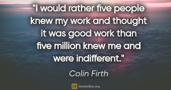 "Colin Firth quote: ""I would rather five people knew my work and thought it was..."""