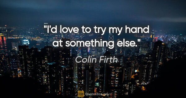 "Colin Firth quote: ""I'd love to try my hand at something else."""