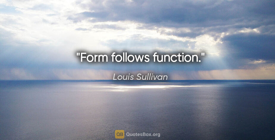 "Louis Sullivan quote: ""Form follows function."""