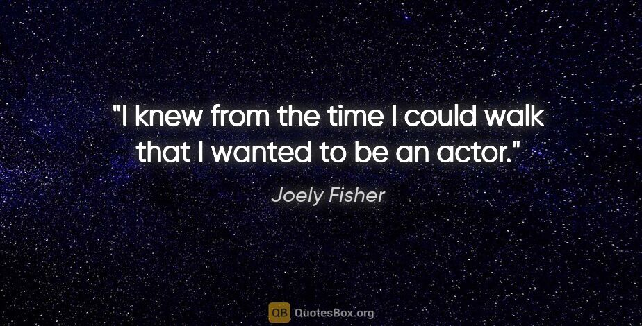 "Joely Fisher quote: ""I knew from the time I could walk that I wanted to be an actor."""
