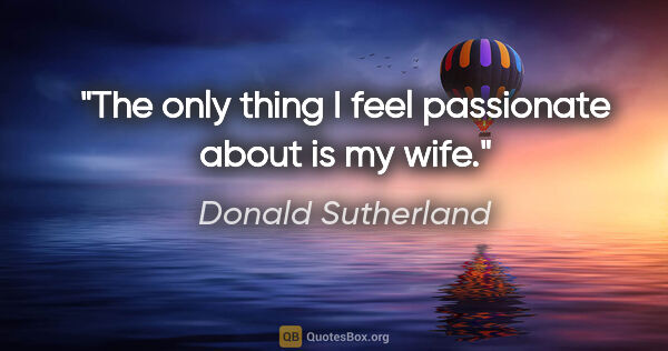 "Donald Sutherland quote: ""The only thing I feel passionate about is my wife."""