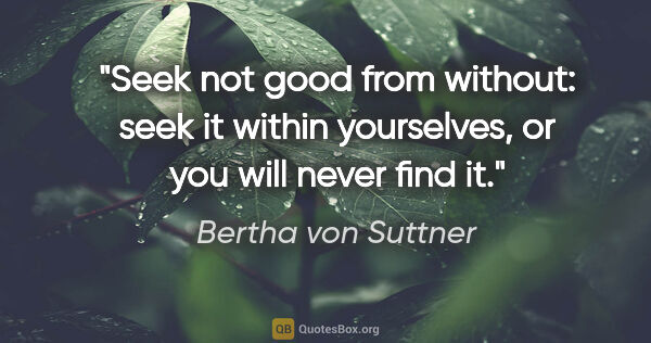"Bertha von Suttner quote: ""Seek not good from without: seek it within yourselves, or you..."""