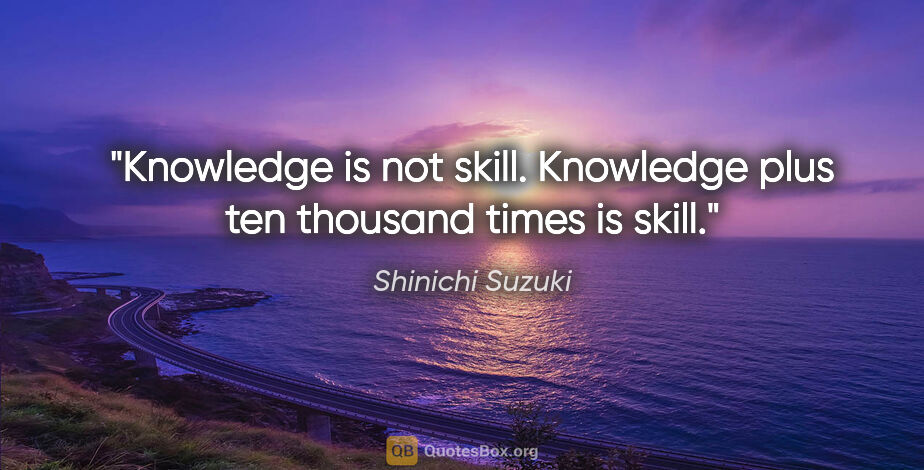 "Shinichi Suzuki quote: ""Knowledge is not skill. Knowledge plus ten thousand times is..."""