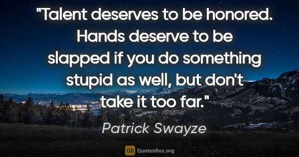 "Patrick Swayze quote: ""Talent deserves to be honored. Hands deserve to be slapped if..."""