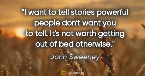 "John Sweeney quote: ""I want to tell stories powerful people don't want you to tell...."""