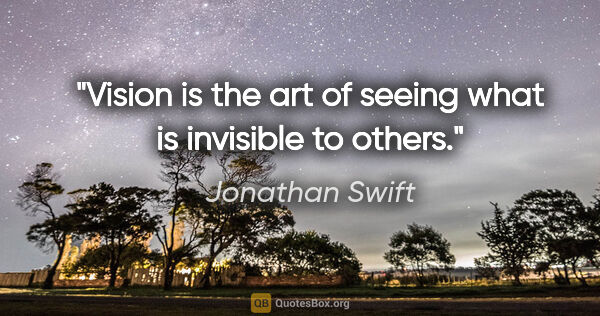 "Jonathan Swift quote: ""Vision is the art of seeing what is invisible to others."""