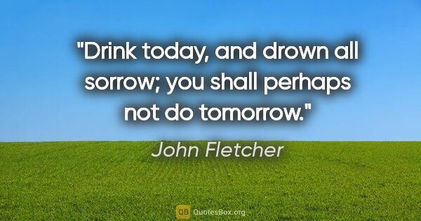"John Fletcher quote: ""Drink today, and drown all sorrow; you shall perhaps not do..."""