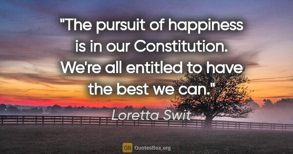 "Loretta Swit quote: ""The pursuit of happiness is in our Constitution. We're all..."""