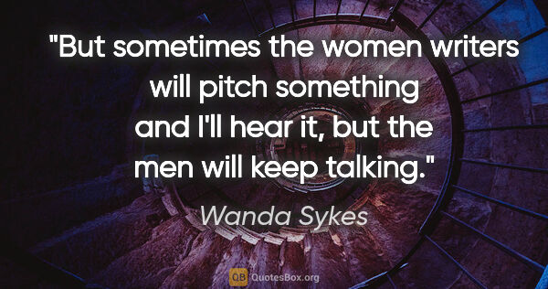"Wanda Sykes quote: ""But sometimes the women writers will pitch something and I'll..."""