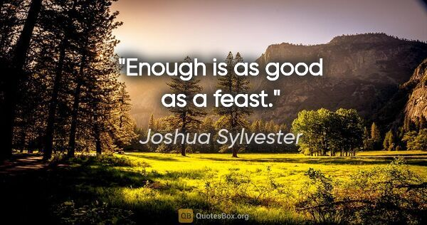 "Joshua Sylvester quote: ""Enough is as good as a feast."""