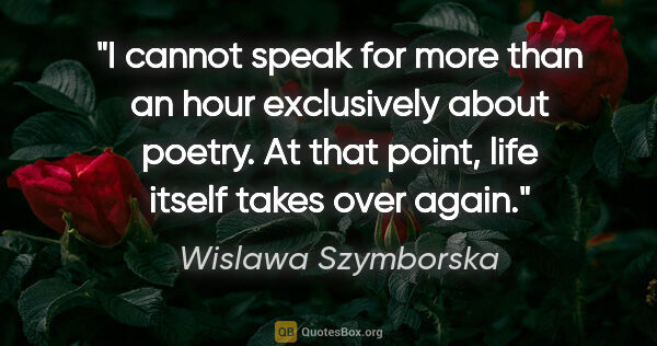 "Wislawa Szymborska quote: ""I cannot speak for more than an hour exclusively about poetry...."""