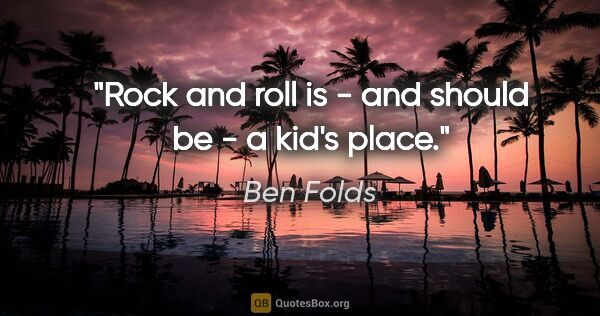 "Ben Folds quote: ""Rock and roll is - and should be - a kid's place."""