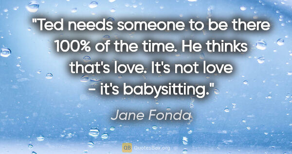 "Jane Fonda quote: ""Ted needs someone to be there 100% of the time. He thinks..."""