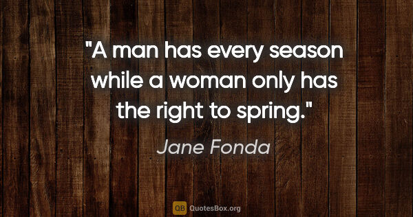 "Jane Fonda quote: ""A man has every season while a woman only has the right to..."""