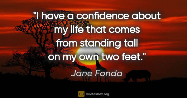 "Jane Fonda quote: ""I have a confidence about my life that comes from standing..."""