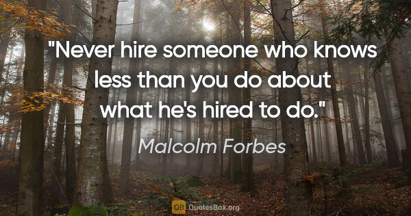 "Malcolm Forbes quote: ""Never hire someone who knows less than you do about what he's..."""