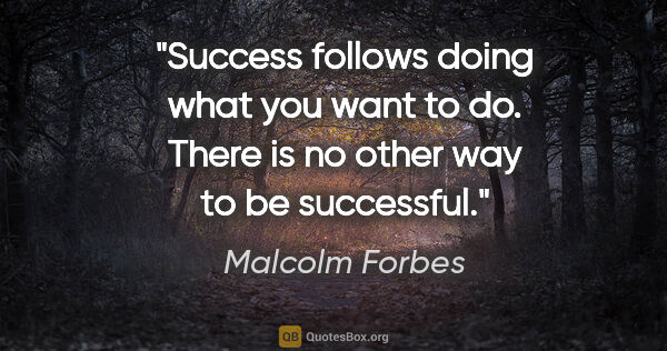 "Malcolm Forbes quote: ""Success follows doing what you want to do. There is no other..."""
