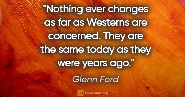 "Glenn Ford quote: ""Nothing ever changes as far as Westerns are concerned. They..."""