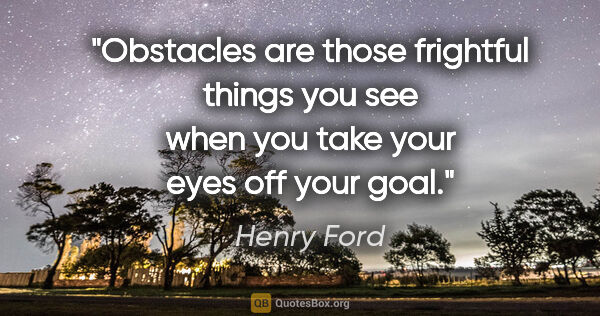 "Henry Ford quote: ""Obstacles are those frightful things you see when you take..."""