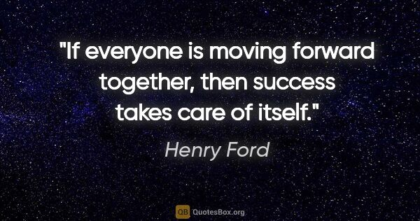 "Henry Ford quote: ""If everyone is moving forward together, then success takes..."""