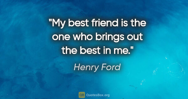 "Henry Ford quote: ""My best friend is the one who brings out the best in me."""