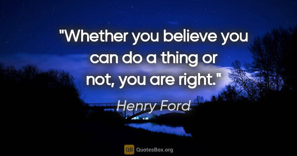 "Henry Ford quote: ""Whether you believe you can do a thing or not, you are right."""