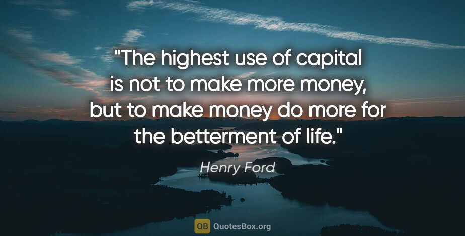 """Henry Ford quote: """"The highest use of capital is not to make more money, but to..."""""""